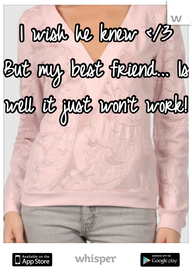 I wish he knew </3  But my best friend... Is well it just won't work!