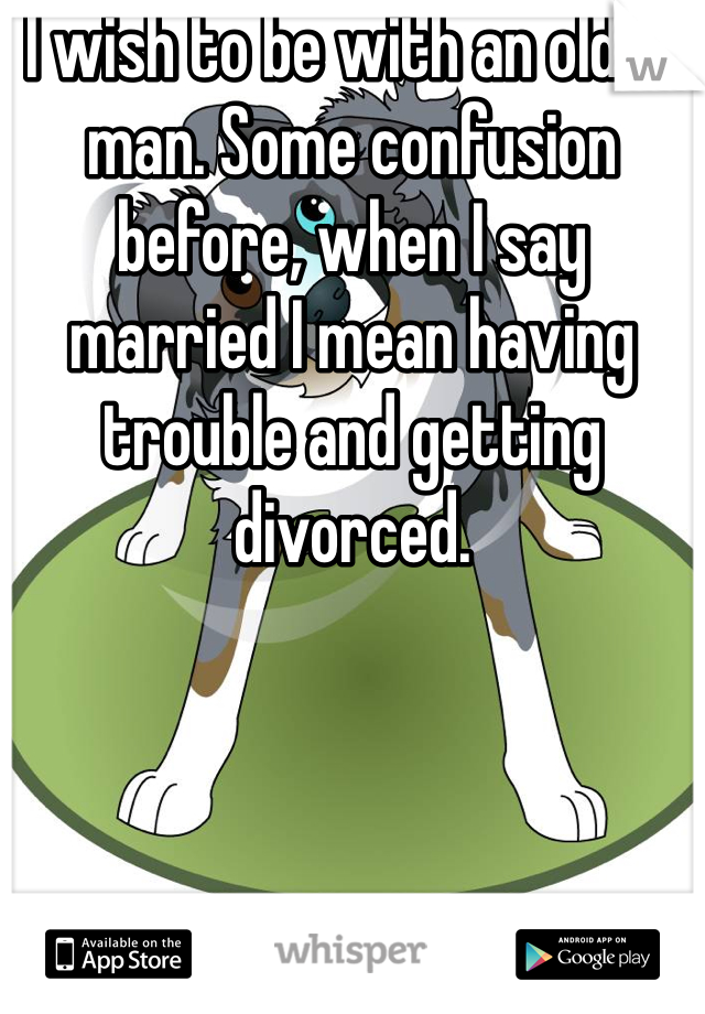 I wish to be with an older man. Some confusion before, when I say married I mean having trouble and getting divorced.