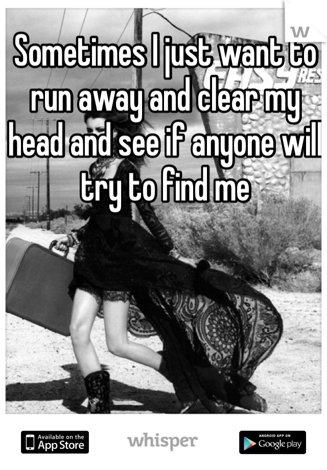 Sometimes I just want to run away and clear my head and see if anyone will try to find me