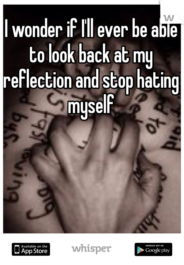 I wonder if I'll ever be able to look back at my reflection and stop hating myself