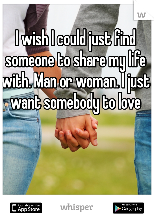 I wish I could just find someone to share my life with. Man or woman. I just want somebody to love