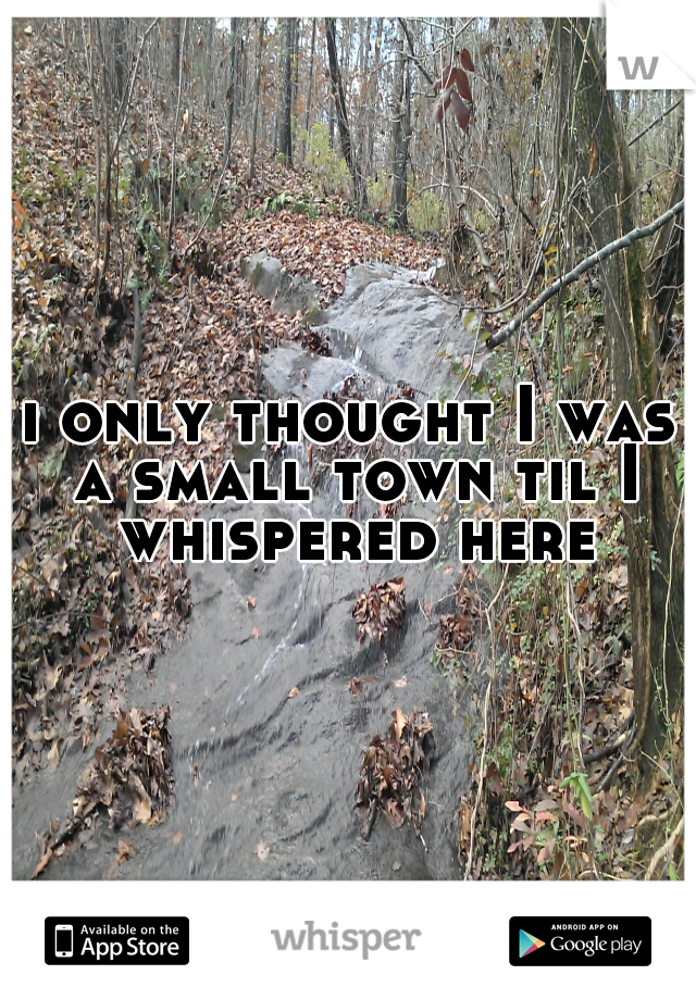i only thought I was a small town til I whispered here