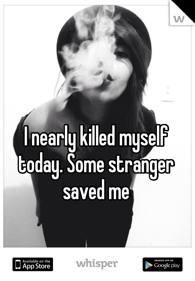I nearly killed myself today. Some stranger saved me