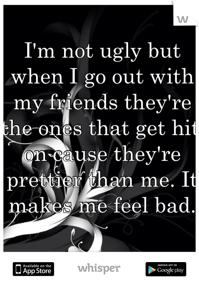 I'm not ugly but when I go out with my friends they're the ones that get hit on cause they're prettier than me. It makes me feel bad.