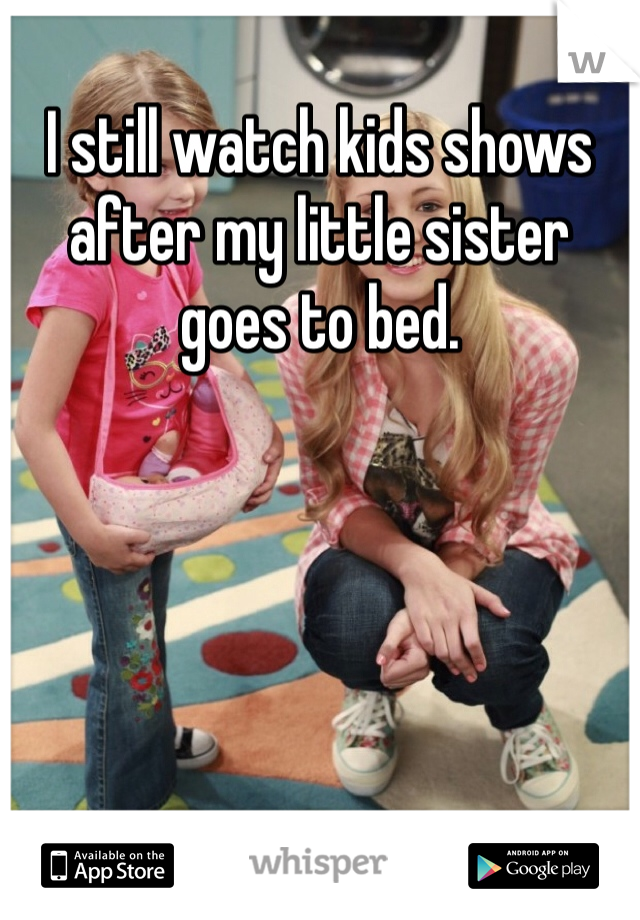 I still watch kids shows after my little sister goes to bed.