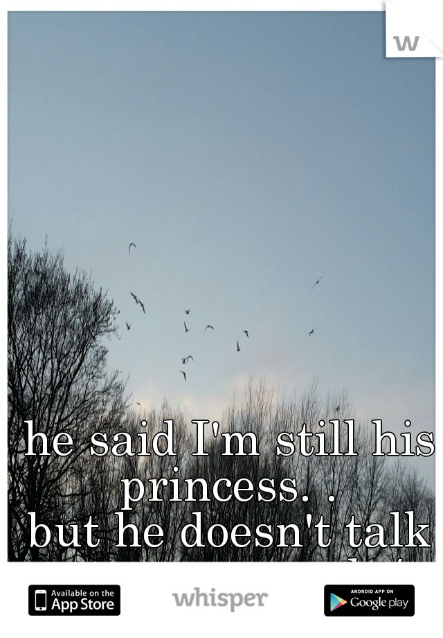 he said I'm still his princess. .  but he doesn't talk to me.. so sad :/
