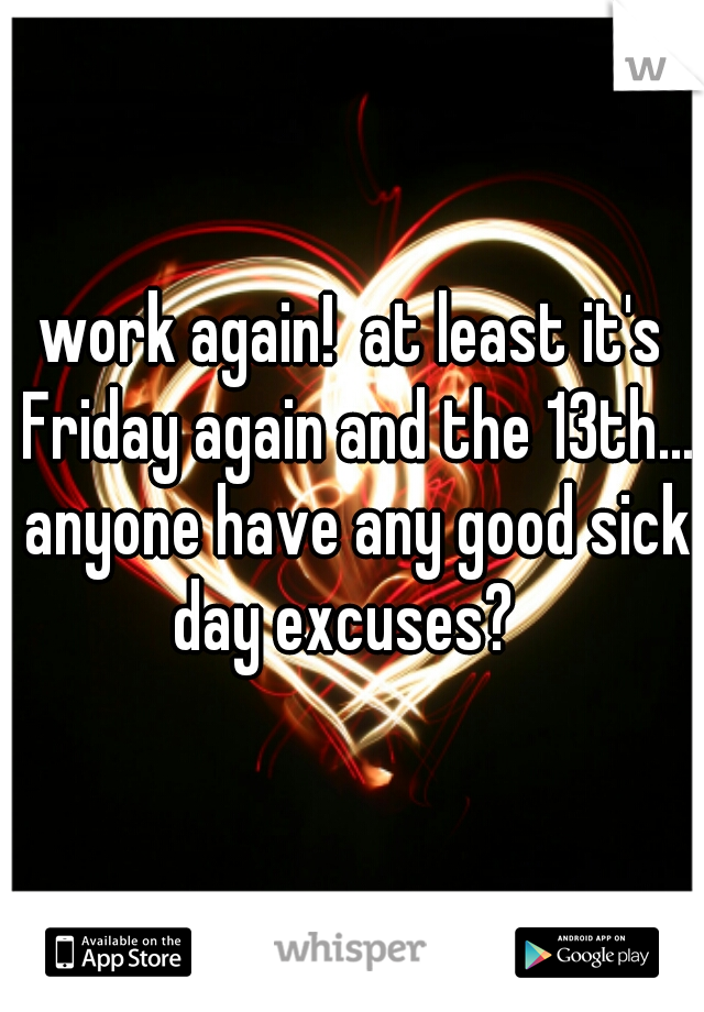 work again!  at least it's Friday again and the 13th... anyone have any good sick day excuses?