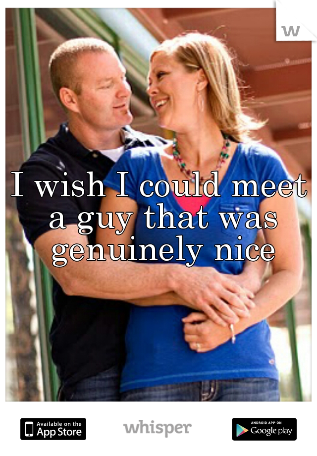 I wish I could meet a guy that was genuinely nice