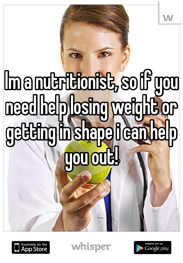 Im a nutritionist, so if you need help losing weight or getting in shape i can help you out!