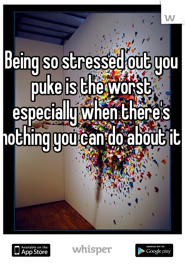 Being so stressed out you puke is the worst especially when there's nothing you can do about it