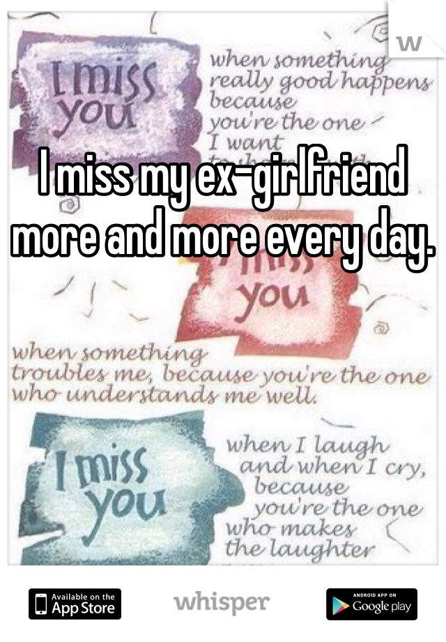 I miss my ex-girlfriend more and more every day.