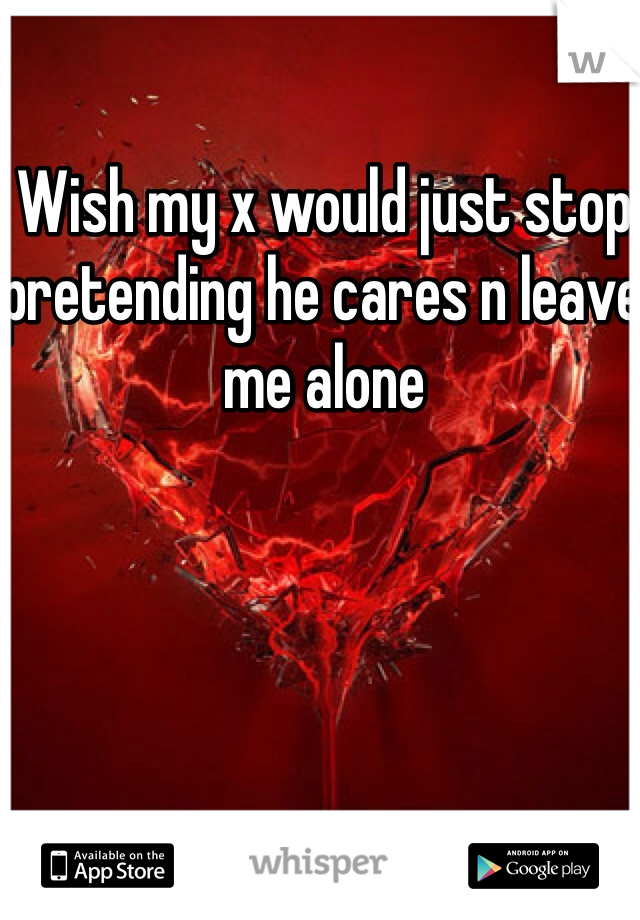 Wish my x would just stop pretending he cares n leave me alone