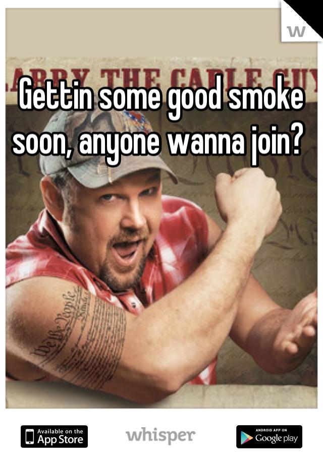 Gettin some good smoke soon, anyone wanna join?