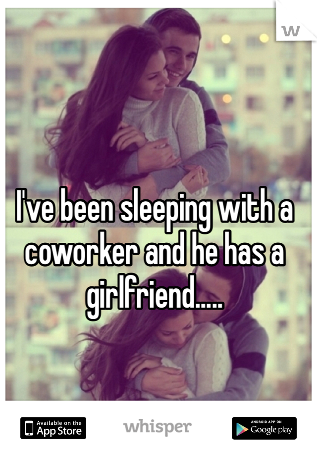 I've been sleeping with a coworker and he has a girlfriend.....