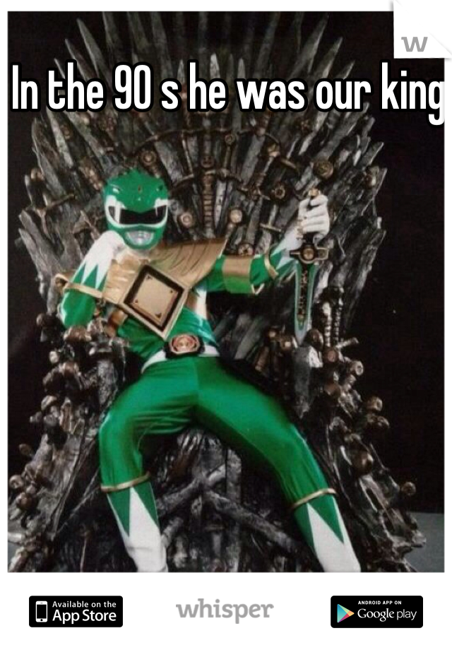 In the 90 s he was our king