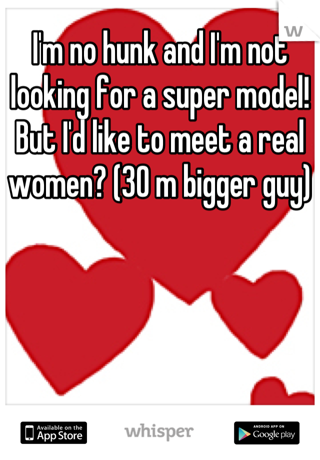 I'm no hunk and I'm not looking for a super model! But I'd like to meet a real women? (30 m bigger guy)