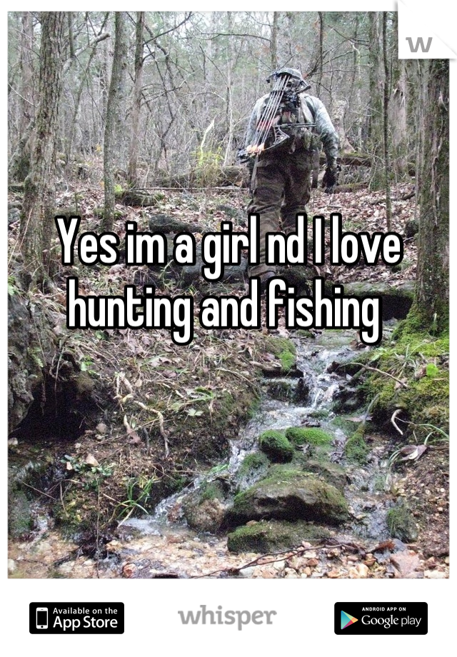 Yes im a girl nd I love hunting and fishing
