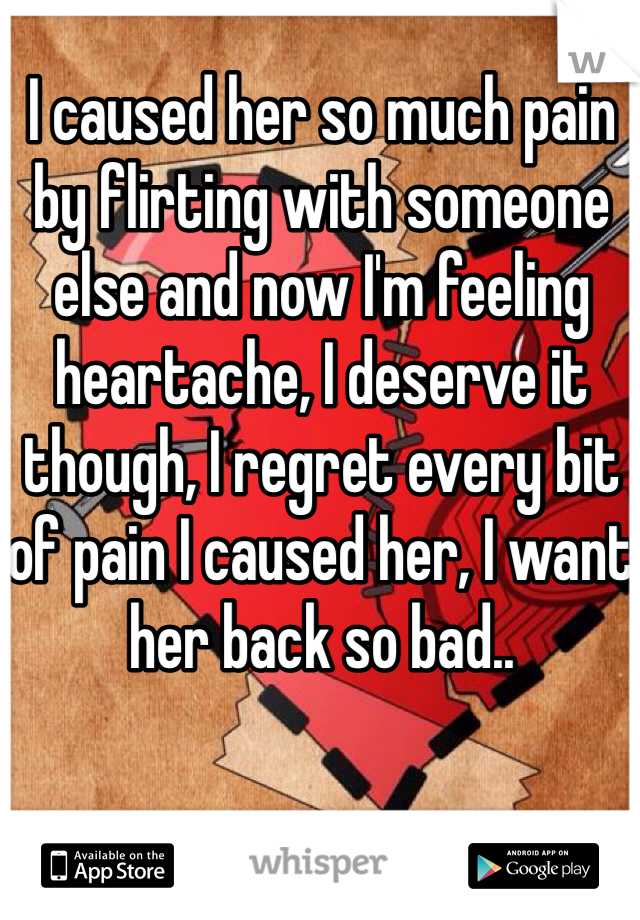 I caused her so much pain by flirting with someone else and now I'm feeling heartache, I deserve it though, I regret every bit of pain I caused her, I want her back so bad..