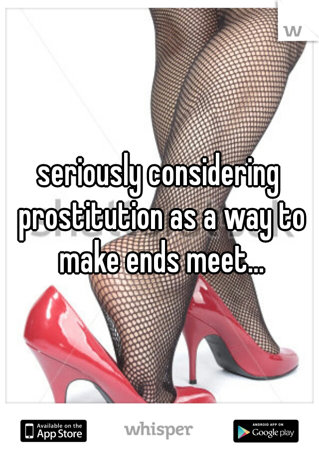 seriously considering prostitution as a way to make ends meet...