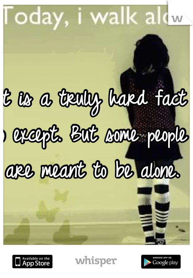 It is a truly hard fact to except. But some people are meant to be alone.