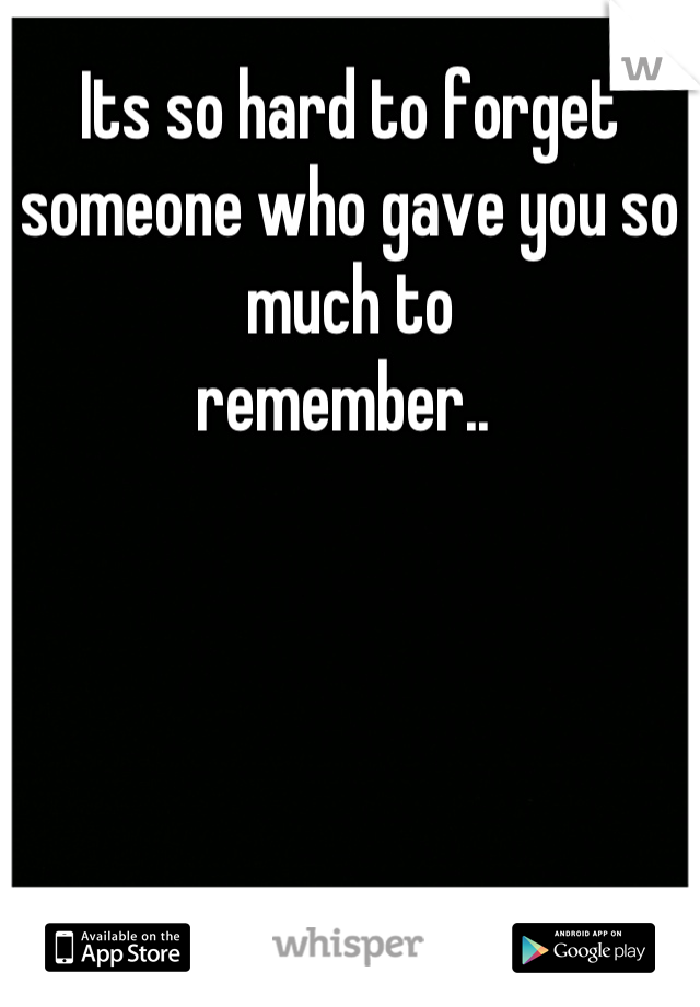 Its so hard to forget someone who gave you so much to  remember..