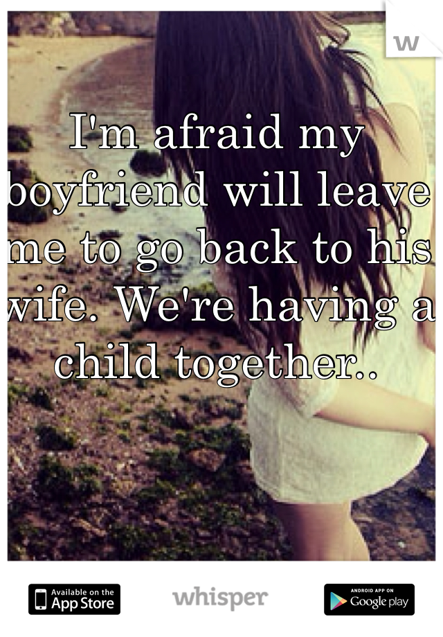 I'm afraid my boyfriend will leave me to go back to his wife. We're having a child together..