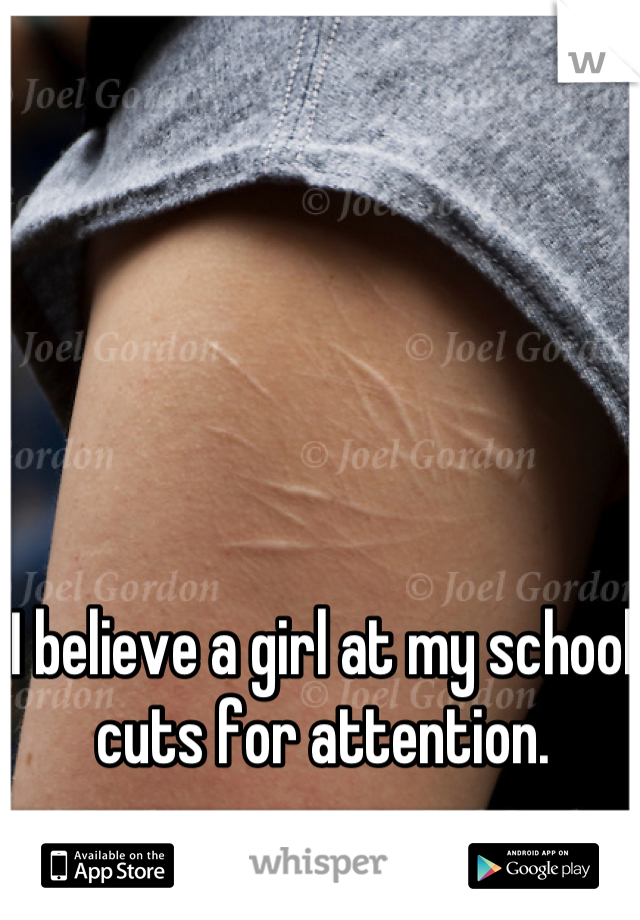 I believe a girl at my school cuts for attention.
