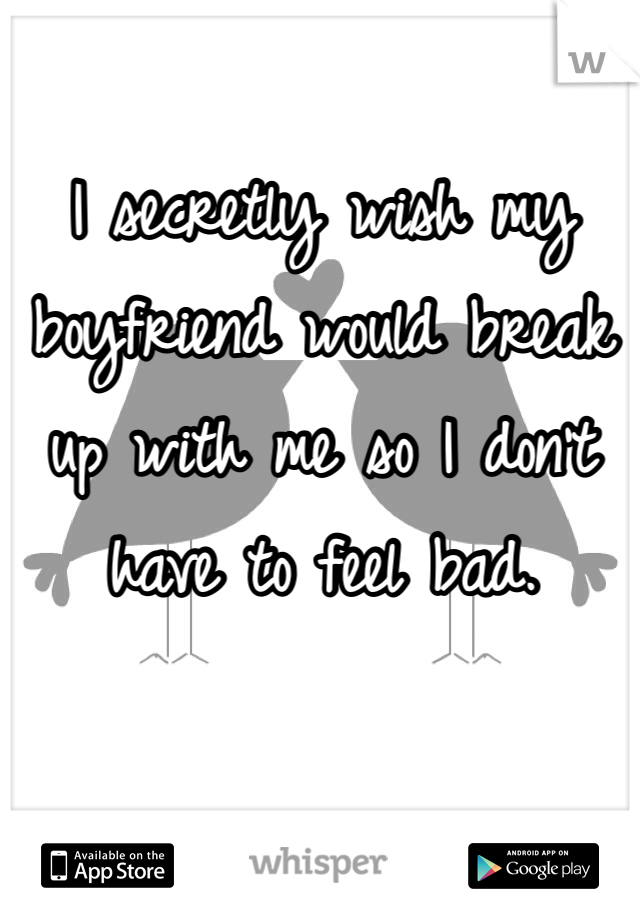 I secretly wish my boyfriend would break up with me so I don't have to feel bad.
