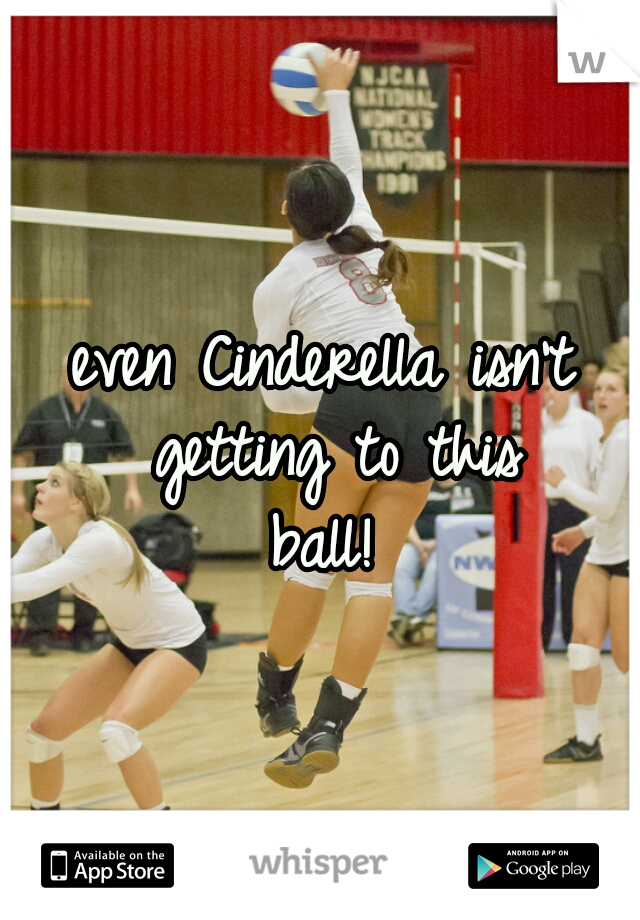even Cinderella isn't getting to this ball!