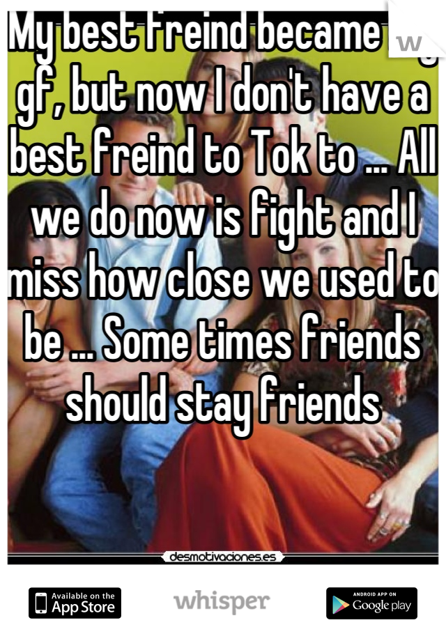 My best freind became my gf, but now I don't have a best freind to Tok to ... All we do now is fight and I miss how close we used to be ... Some times friends should stay friends
