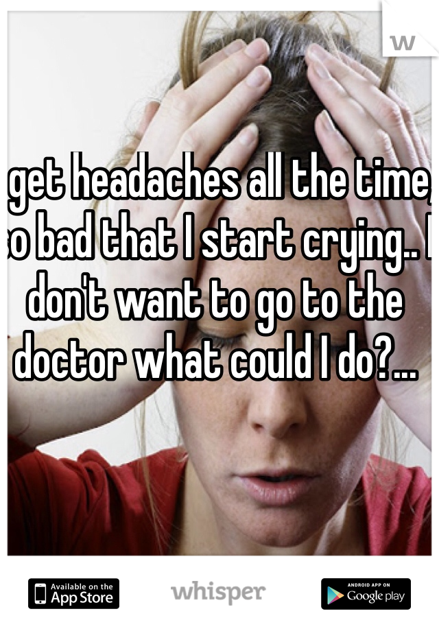 I get headaches all the time, so bad that I start crying.. I don't want to go to the doctor what could I do?...