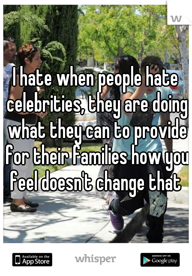 I hate when people hate celebrities, they are doing what they can to provide for their families how you feel doesn't change that