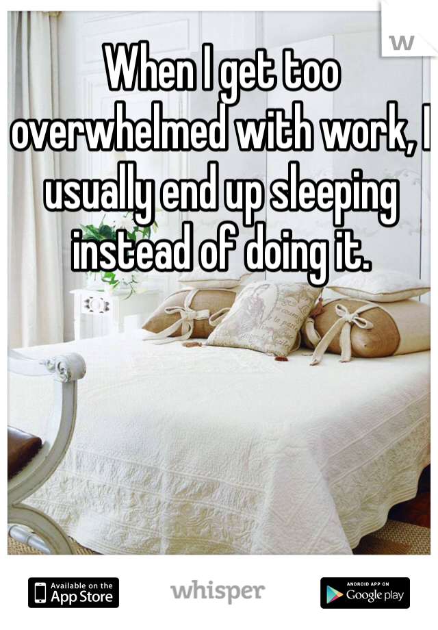 When I get too overwhelmed with work, I usually end up sleeping instead of doing it.