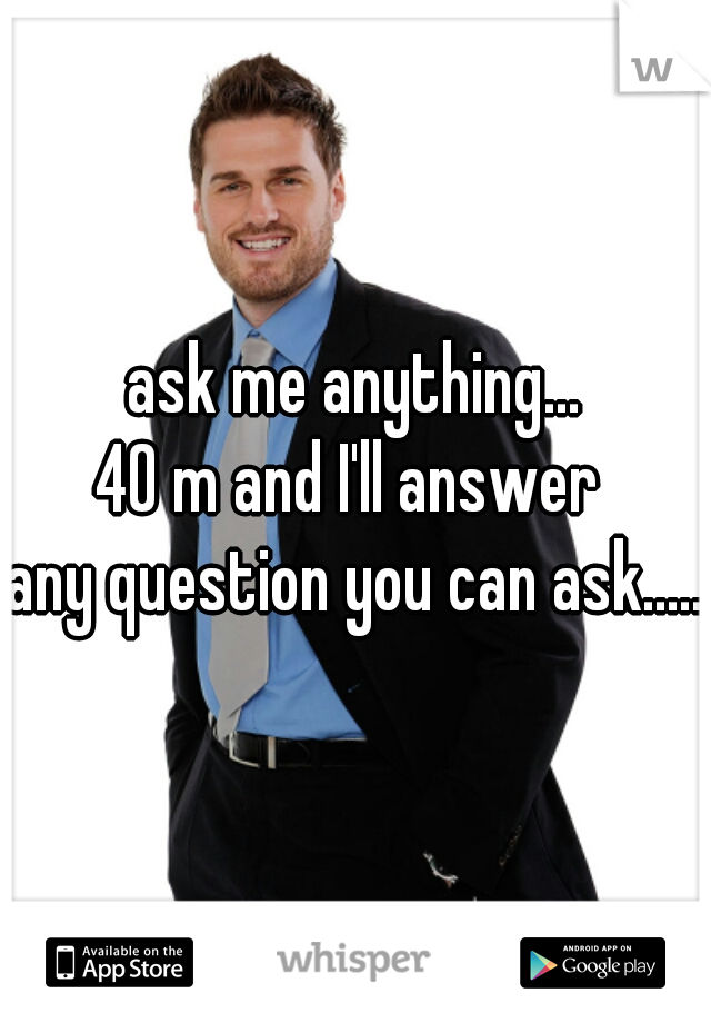 ask me anything... 40 m and I'll answer  any question you can ask.....
