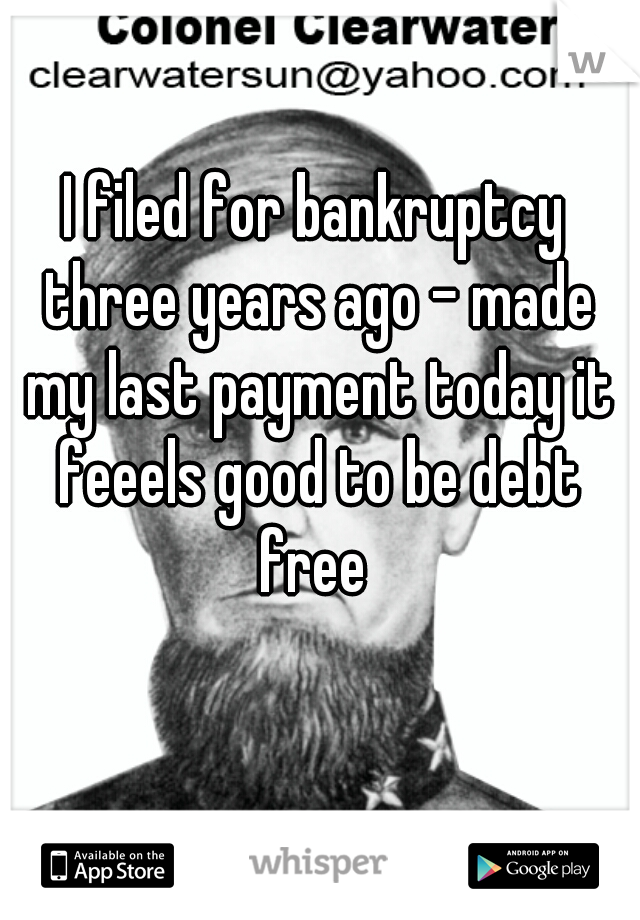 I filed for bankruptcy three years ago - made my last payment today it feeels good to be debt free