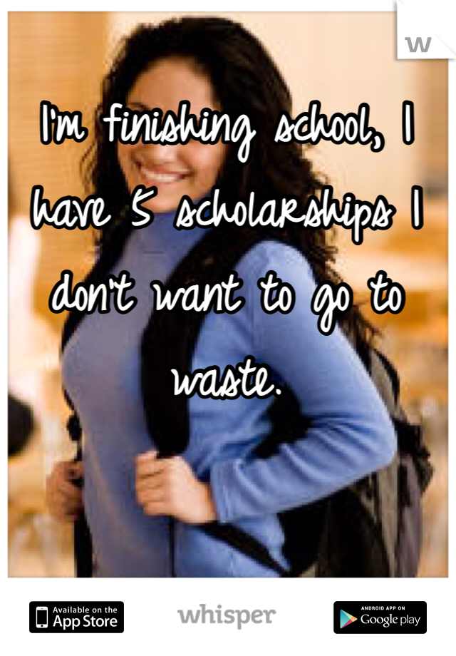 I'm finishing school, I have 5 scholarships I don't want to go to waste.