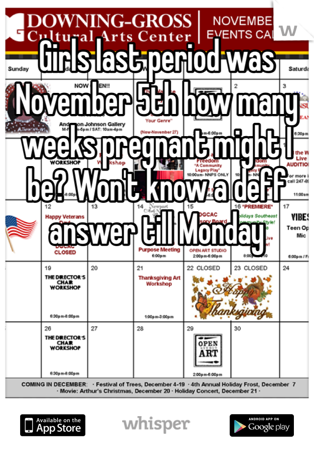 Girls last period was November 5th how many weeks pregnant might I be? Won't know a deff answer till Monday