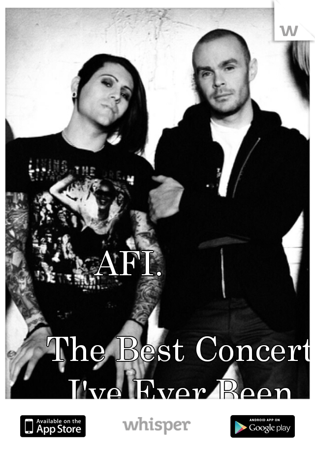 AFI.                                                  The Best Concert I've Ever Been To!!!!!!!!!