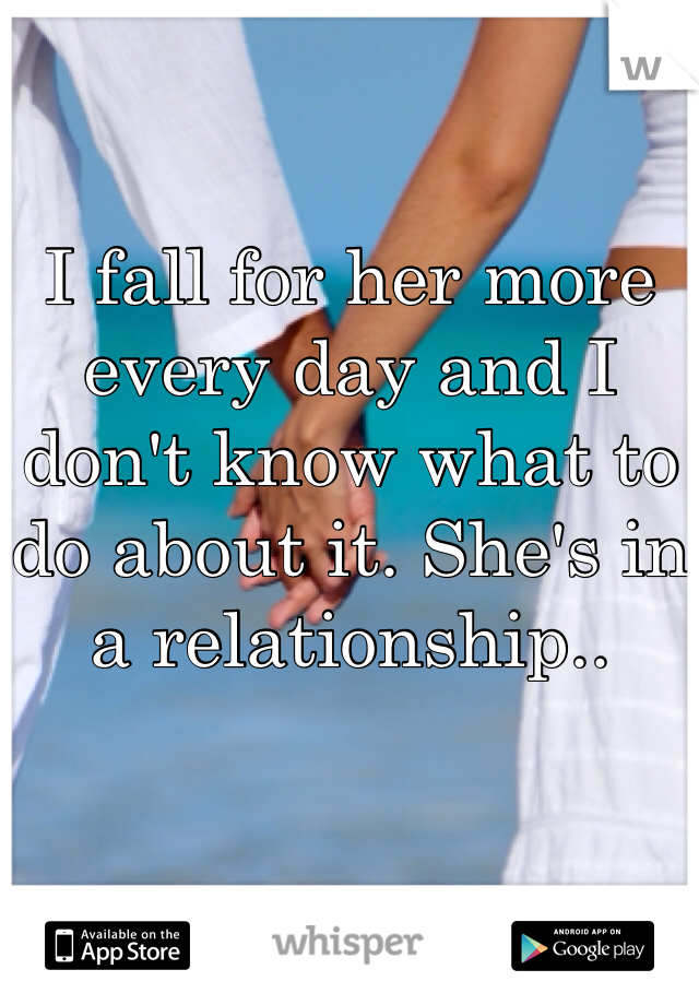 I fall for her more every day and I don't know what to do about it. She's in a relationship..