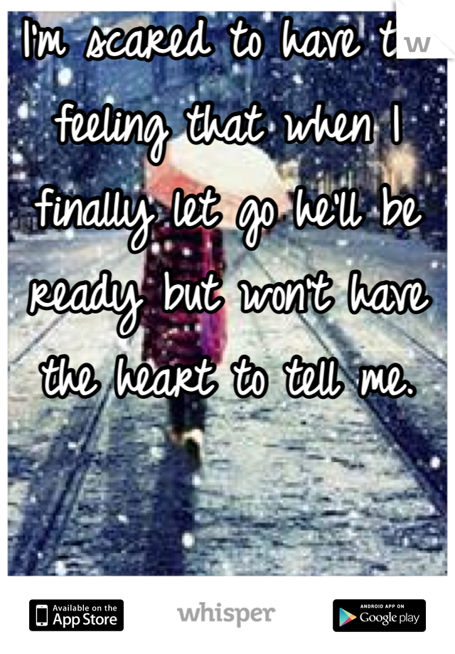 I'm scared to have the feeling that when I finally let go he'll be ready but won't have the heart to tell me.