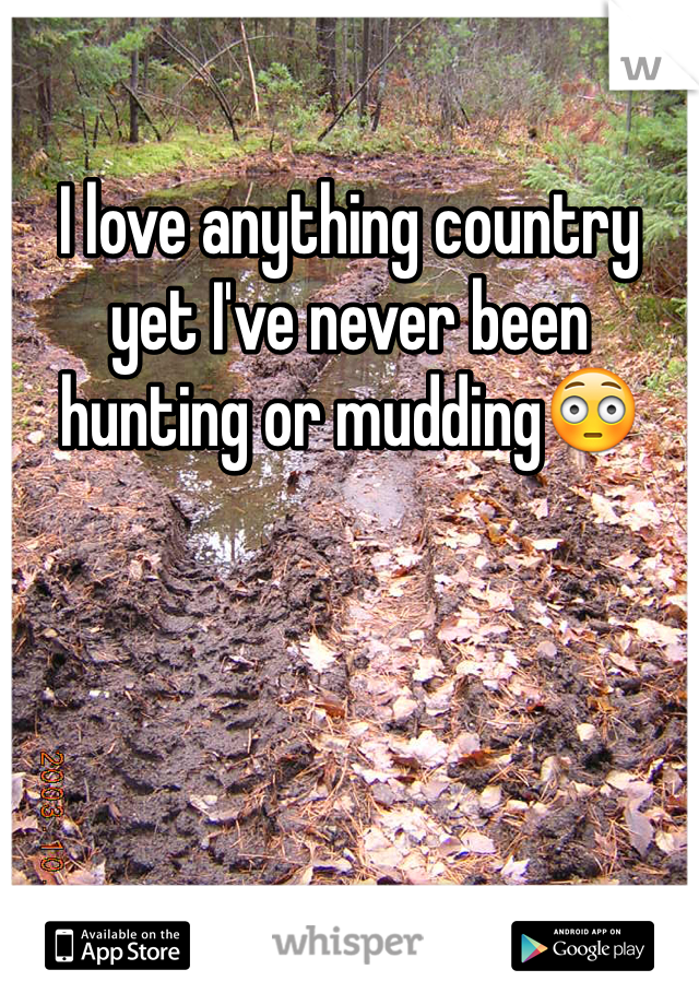 I love anything country yet I've never been hunting or mudding😳