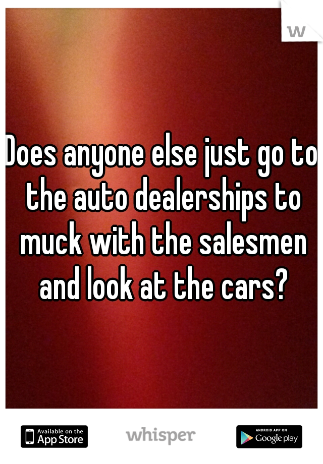 Does anyone else just go to the auto dealerships to muck with the salesmen and look at the cars?