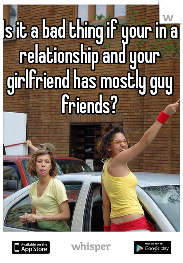 Is it a bad thing if your in a relationship and your girlfriend has mostly guy friends?