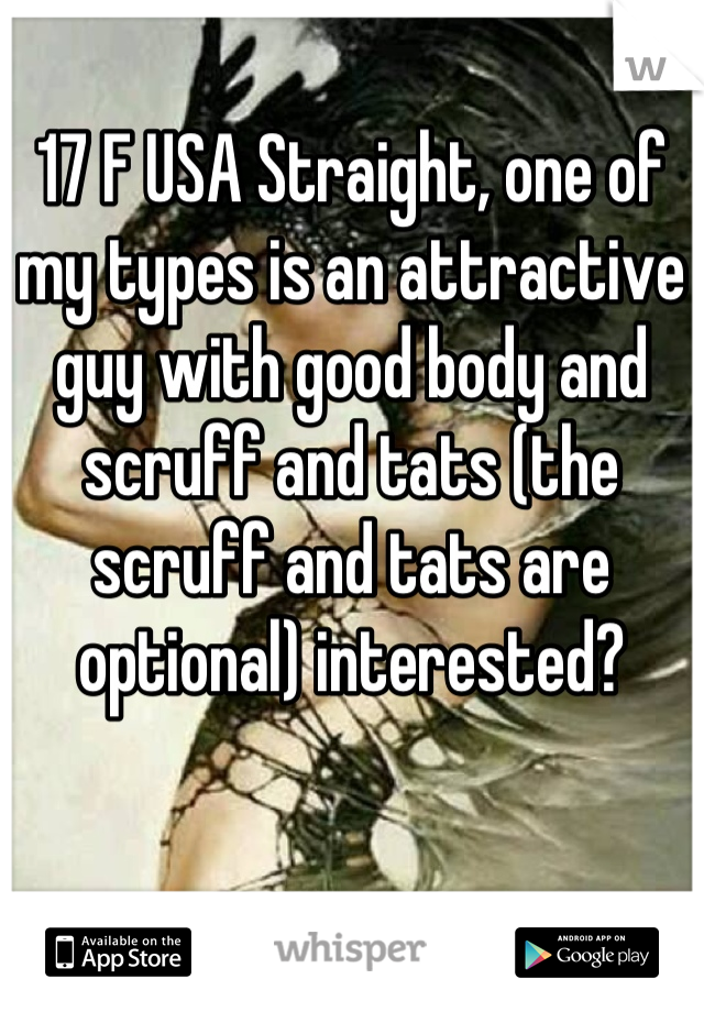 17 F USA Straight, one of my types is an attractive guy with good body and scruff and tats (the scruff and tats are optional) interested?