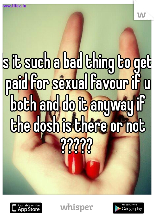 Is it such a bad thing to get paid for sexual favour if u both and do it anyway if the dosh is there or not ?????