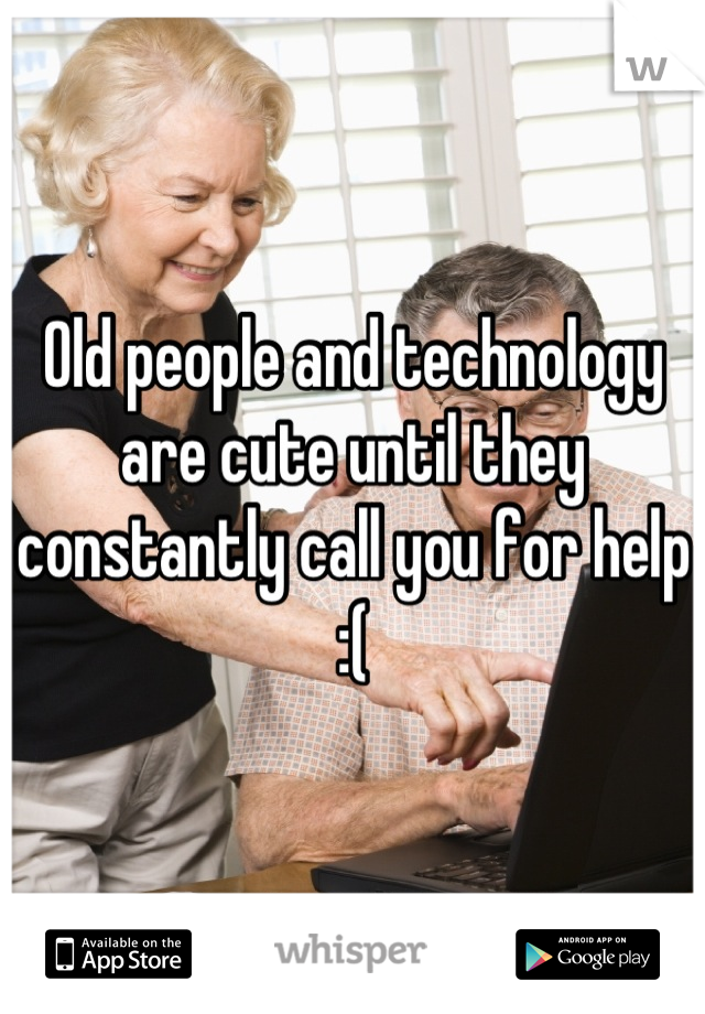 Old people and technology are cute until they constantly call you for help :(