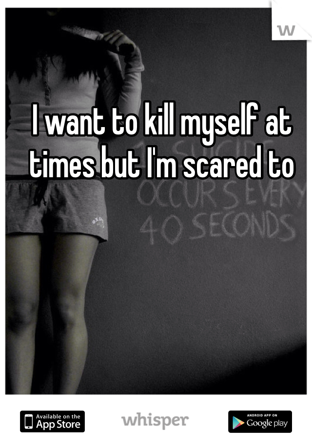 I want to kill myself at times but I'm scared to