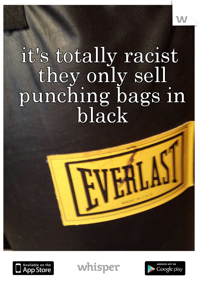 it's totally racist they only sell punching bags in black