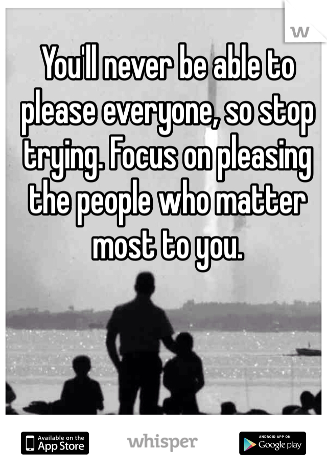 You'll never be able to please everyone, so stop trying. Focus on pleasing the people who matter most to you.