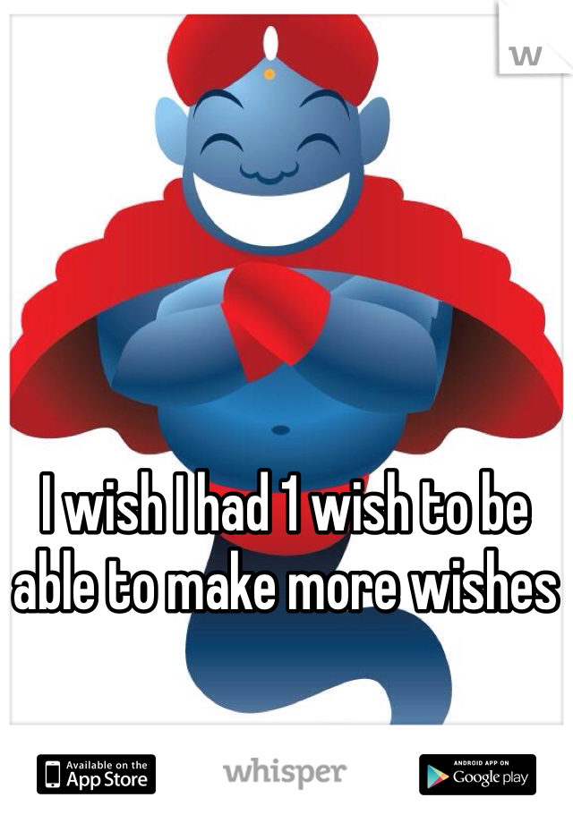 I wish I had 1 wish to be able to make more wishes
